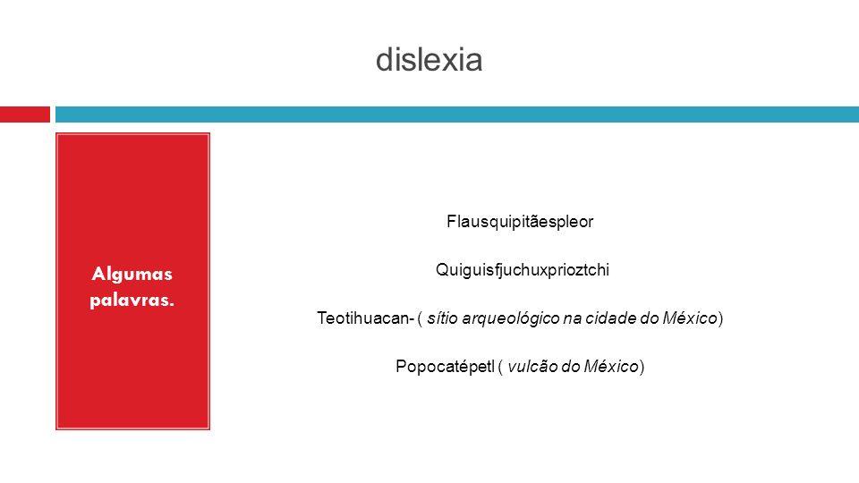 dislexia Algumas palavras. Flausquipitãespleor Quiguisfjuchuxprioztchi Teotihuacan- ( sítio arqueológico na cidade do México) Popocatépetl ( vulcão do