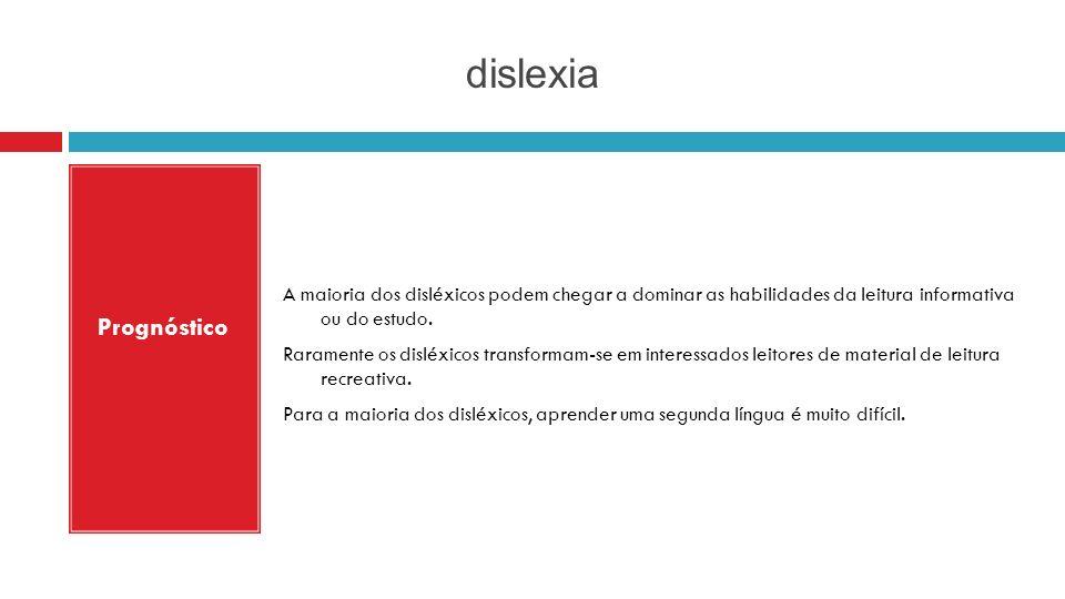 dislexia Prognóstico A maioria dos disléxicos podem chegar a dominar as habilidades da leitura informativa ou do estudo. Raramente os disléxicos trans