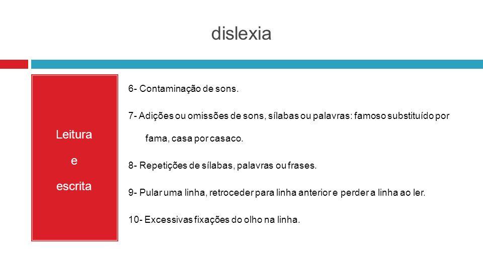 dislexia Leitura e escrita 6- Contaminação de sons. 7- Adições ou omissões de sons, sílabas ou palavras: famoso substituído por fama, casa por casaco.