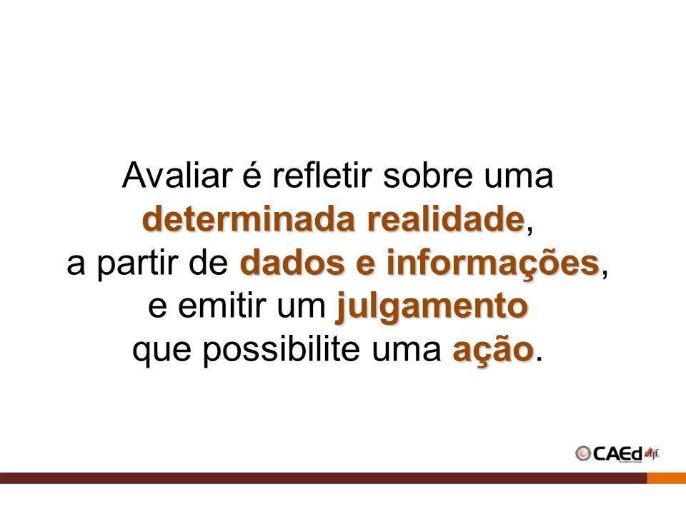 Avaliar é refletir sobre uma determinada realidade determinada realidade, dados e informações a partir de dados e informações, julgamento e emitir um