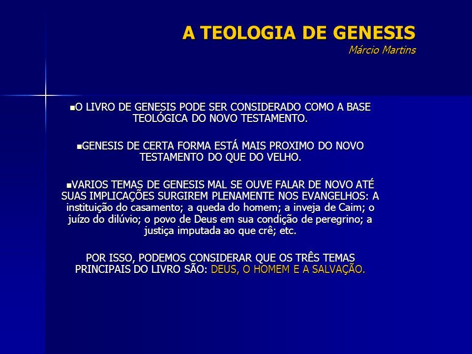 A TEOLOGIA DE GENESIS Márcio Martins O LIVRO DE GENESIS PODE SER CONSIDERADO COMO A BASE TEOLÓGICA DO NOVO TESTAMENTO. O LIVRO DE GENESIS PODE SER CON
