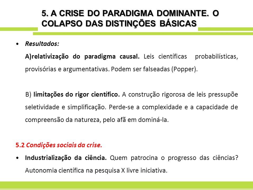 5. A CRISE DO PARADIGMA DOMINANTE. O COLAPSO DAS DISTINÇÕES BÁSICAS Resultados: A)relativização do paradigma causal. Leis científicas probabilísticas,