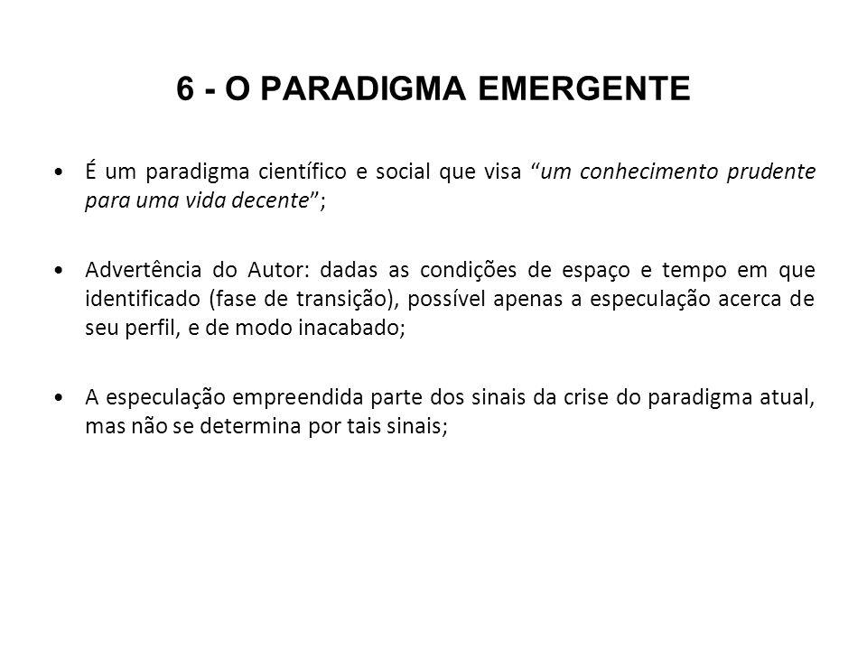 6 - O PARADIGMA EMERGENTE É um paradigma científico e social que visa um conhecimento prudente para uma vida decente; Advertência do Autor: dadas as c