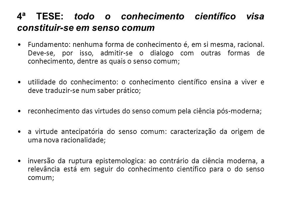 4ª TESE: todo o conhecimento científico visa constituir-se em senso comum Fundamento: nenhuma forma de conhecimento é, em si mesma, racional. Deve-se,