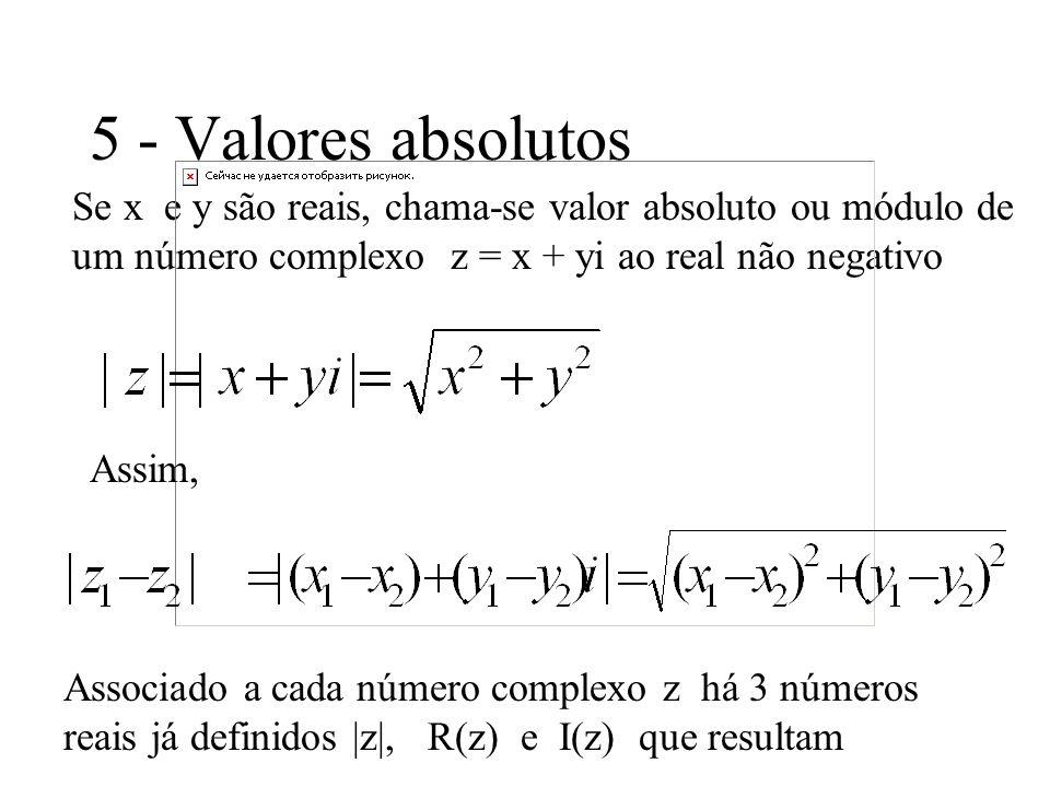 5 - Valores absolutos Se x e y são reais, chama-se valor absoluto ou módulo de um número complexo z = x + yi ao real não negativo Assim, Associado a c