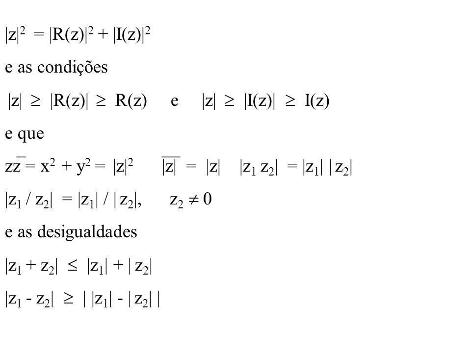 |z| 2 = |R(z)| 2 + |I(z)| 2 e as condições |z| |R(z)| R(z) e |z| |I(z)| I(z) e que zz = x 2 + y 2 = |z| 2 |z| = |z| |z 1 z 2 | = |z 1 | | z 2 | |z 1 /