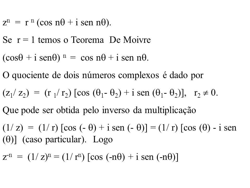 z n = r n (cos n + i sen n ). Se r = 1 temos o Teorema De Moivre (cos + i sen ) n = cos n + i sen n. O quociente de dois números complexos é dado por