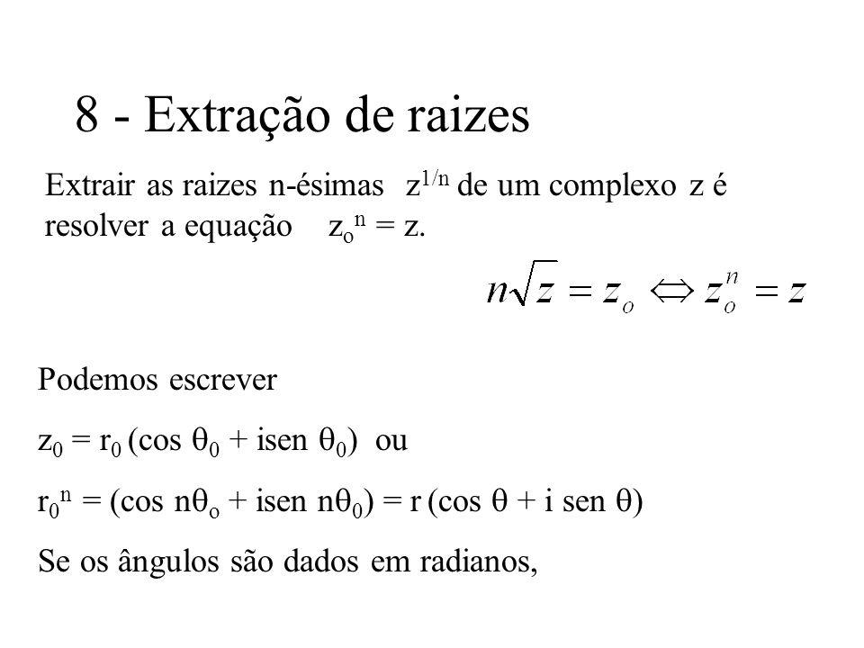 8 - Extração de raizes Extrair as raizes n-ésimas z 1/n de um complexo z é resolver a equação z o n = z. Podemos escrever z 0 = r 0 (cos 0 + isen 0 )