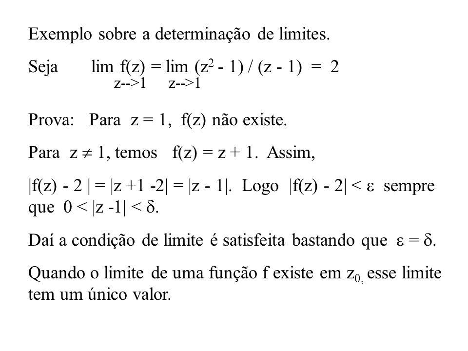 Exemplo sobre a determinação de limites. Seja lim f(z) = lim (z 2 - 1) / (z - 1) = 2 z-->1 Prova: Para z = 1, f(z) não existe. Para z 1, temos f(z) =