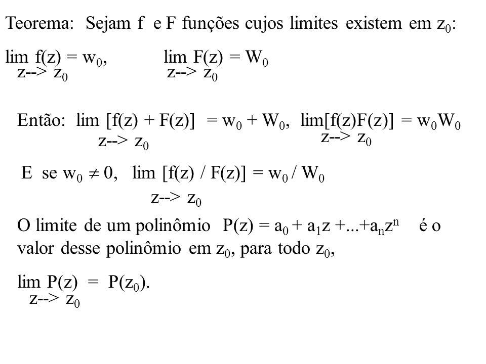 Teorema: Sejam f e F funções cujos limites existem em z 0 : lim f(z) = w 0, lim F(z) = W 0 z--> z 0 Então: lim [f(z) + F(z)] = w 0 + W 0, lim[f(z)F(z)