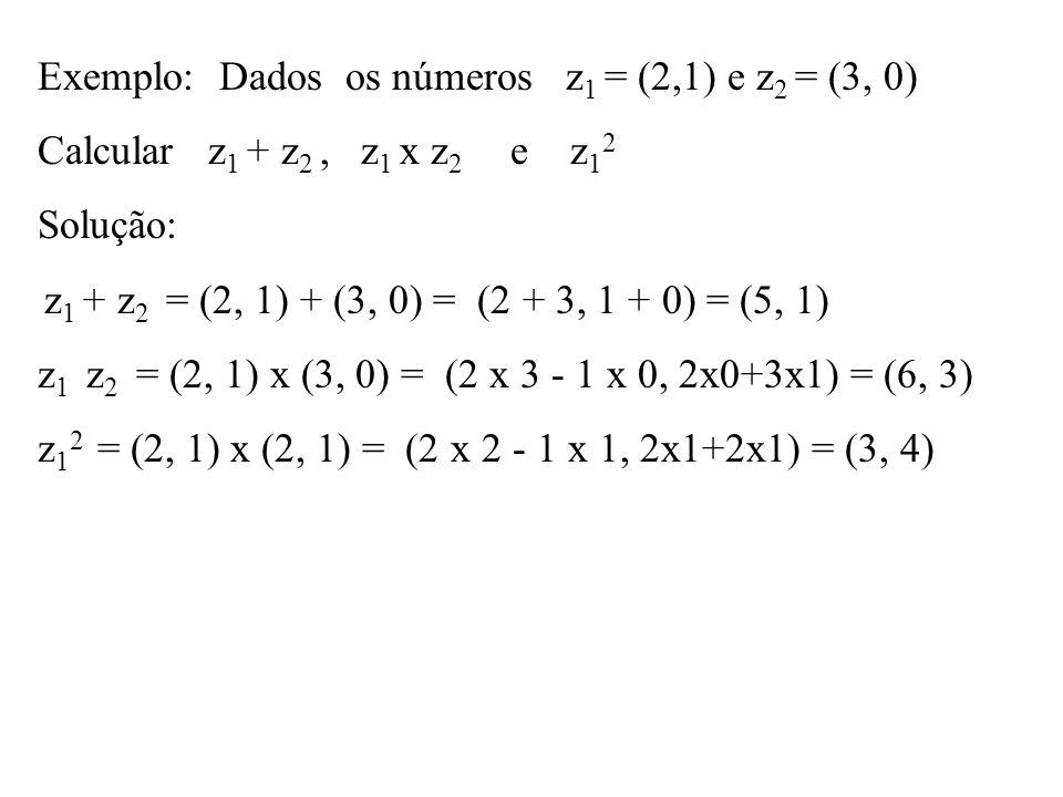 Exemplo: Dados os números z 1 = (2,1) e z 2 = (3, 0) Calcular z 1 + z 2, z 1 x z 2 e z 1 2 Solução: z 1 + z 2 = (2, 1) + (3, 0) = (2 + 3, 1 + 0) = (5,