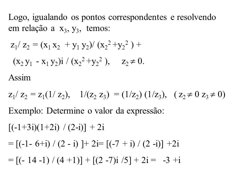 Logo, igualando os pontos correspondentes e resolvendo em relação a x 3, y 3, temos: z 1 / z 2 = (x 1 x 2 + y 1 y 2 )/ (x 2 2 +y 2 2 ) + (x 2 y 1 - x