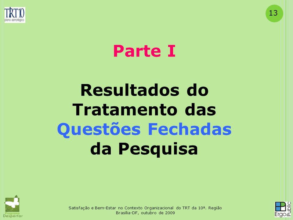 13 Parte I Resultados do Tratamento das Questões Fechadas da Pesquisa Satisfação e Bem-Estar no Contexto Organizacional do TRT da 10ª. Região Brasília