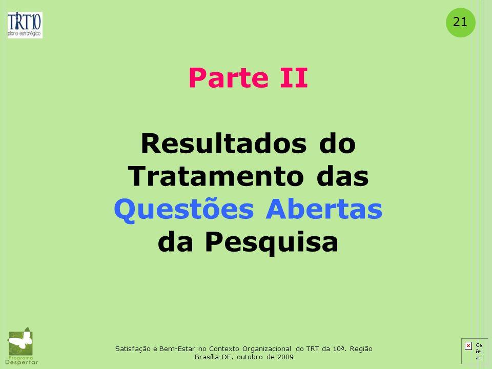 21 Satisfação e Bem-Estar no Contexto Organizacional do TRT da 10ª. Região Brasília-DF, outubro de 2009 Parte II Resultados do Tratamento das Questões