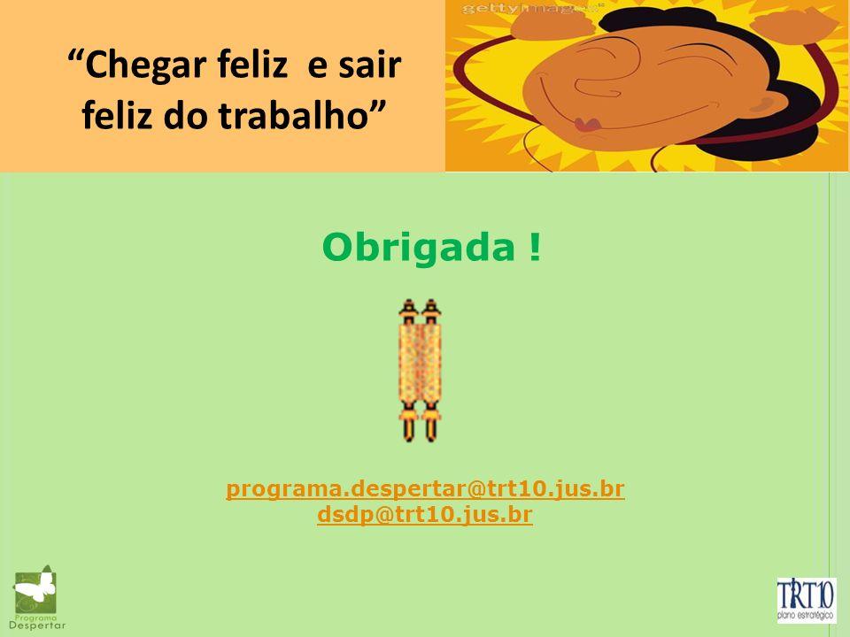 Obrigada ! Chegar feliz e sair feliz do trabalho programa.despertar@trt10.jus.br dsdp@trt10.jus.br