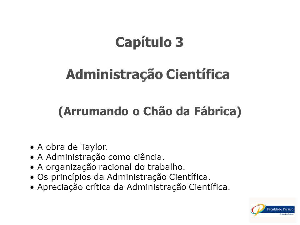 Capítulo 3 Administração Científica (Arrumando o Chão da Fábrica) A obra de Taylor. A Administração como ciência. A organização racional do trabalho.