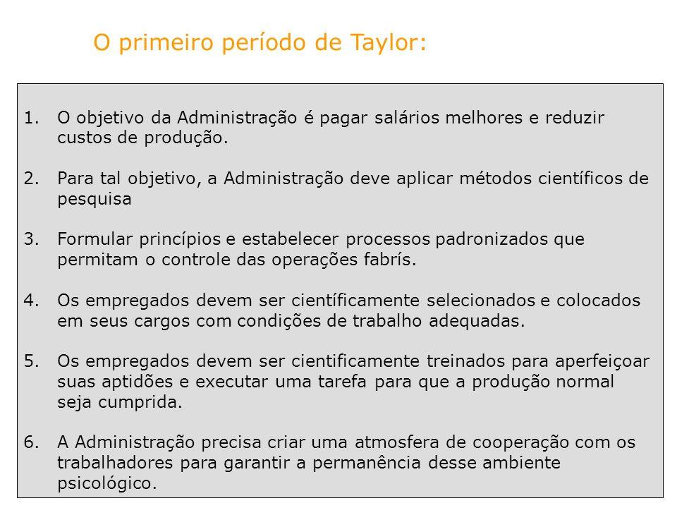 O primeiro período de Taylor: 1.O objetivo da Administração é pagar salários melhores e reduzir custos de produção. 2.Para tal objetivo, a Administraç