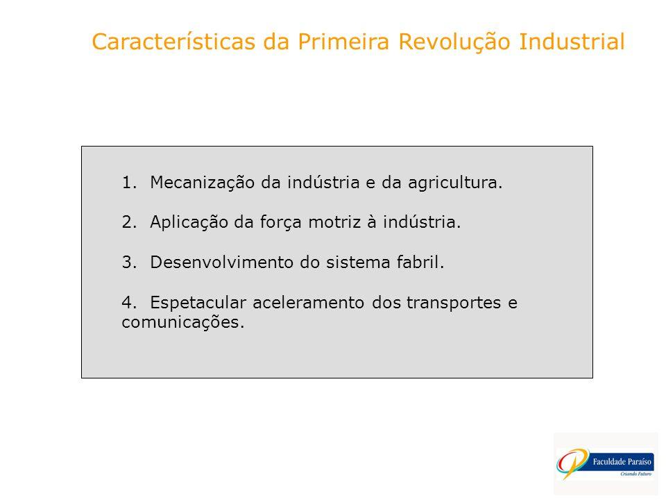 Características da Primeira Revolução Industrial 1. Mecanização da indústria e da agricultura. 2. Aplicação da força motriz à indústria. 3. Desenvolvi