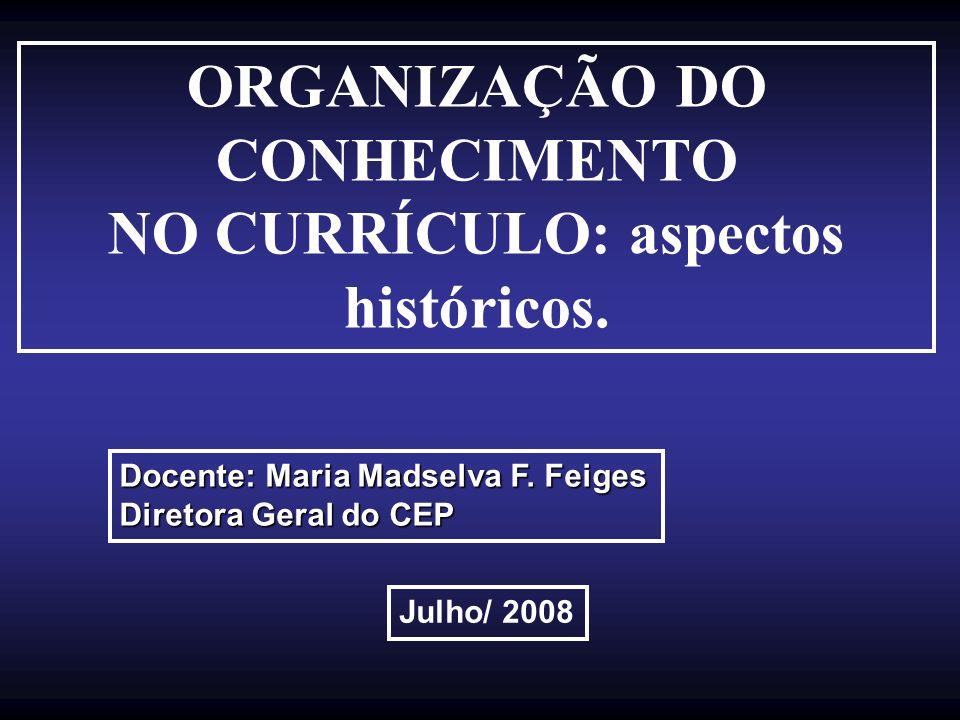 ORGANIZAÇÃO DO CONHECIMENTO NO CURRÍCULO: aspectos históricos. Docente: Maria Madselva F. Feiges Diretora Geral do CEP Julho/ 2008