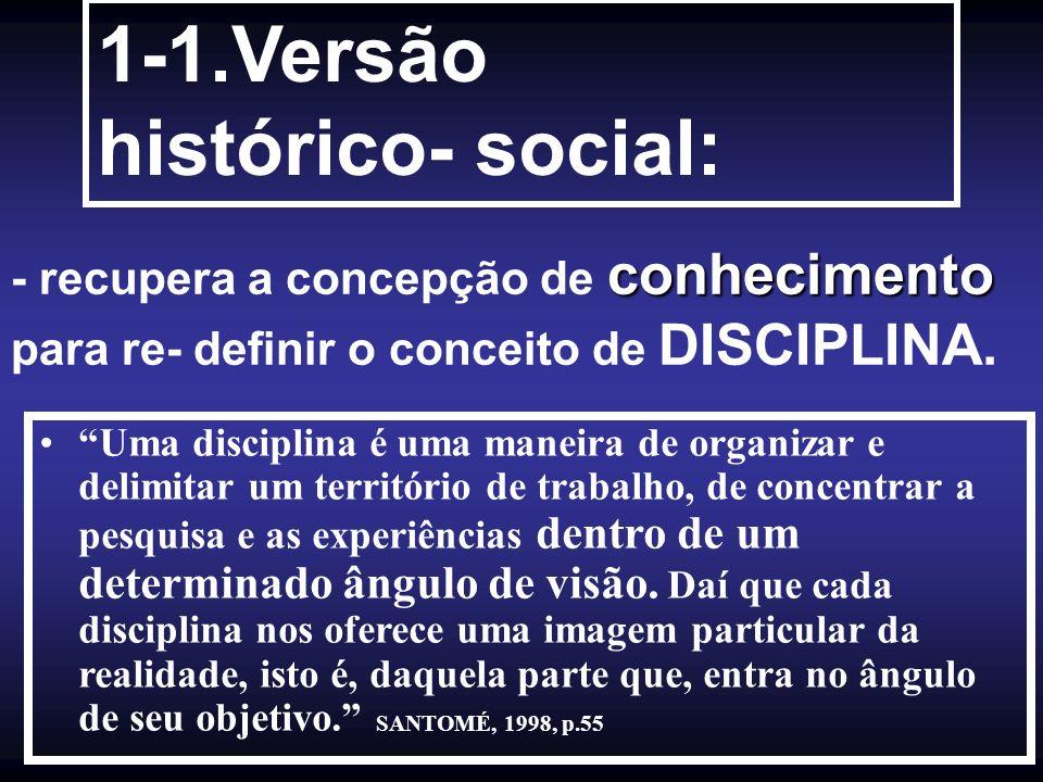 conhecimento - recupera a concepção de conhecimento para re- definir o conceito de DISCIPLINA. 1-1.Versão histórico- social: Uma disciplina é uma mane