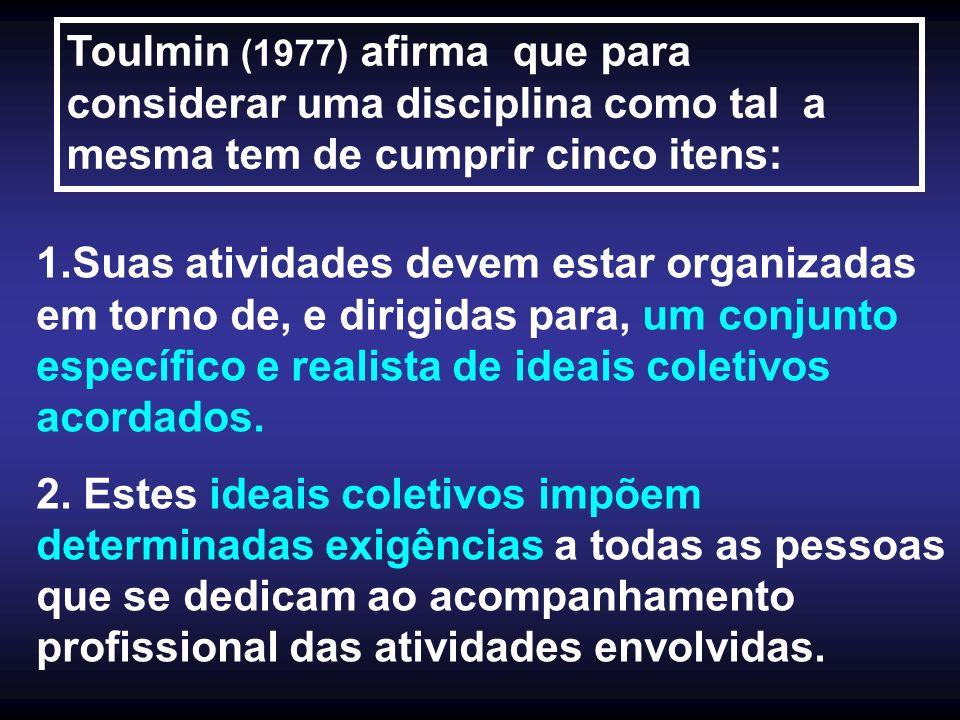 Toulmin (1977) afirma que para considerar uma disciplina como tal a mesma tem de cumprir cinco itens: 1.Suas atividades devem estar organizadas em tor