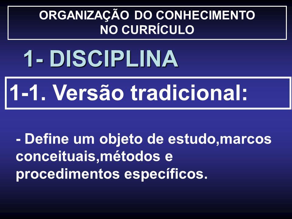 ORGANIZAÇÃO DO CONHECIMENTO NO CURRÍCULO 1- DISCIPLINA 1-1. Versão tradicional: - Define um objeto de estudo,marcos conceituais,métodos e procedimento