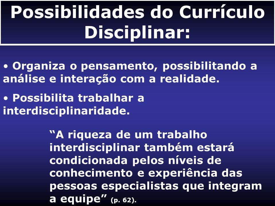 Possibilidades do Currículo Disciplinar: Organiza o pensamento, possibilitando a análise e interação com a realidade. Possibilita trabalhar a interdis