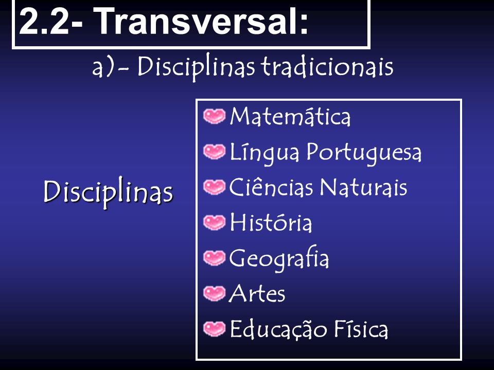 2.2- Transversal: a)- Disciplinas tradicionais Disciplinas Matemática Língua Portuguesa Ciências Naturais História Geografia Artes Educação Física