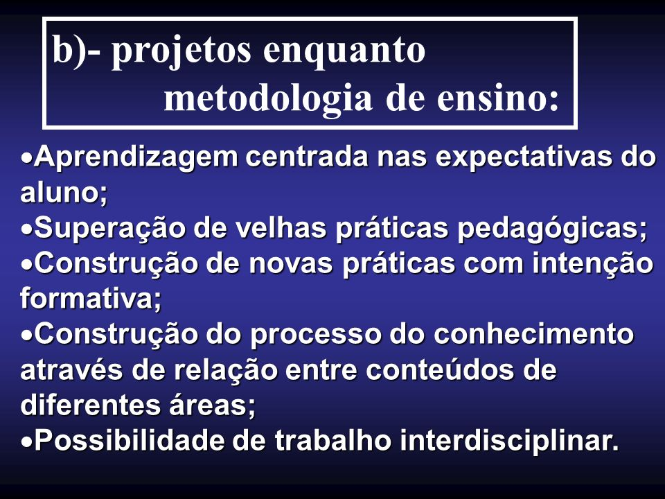 b)- projetos enquanto metodologia de ensino: Aprendizagem centrada nas expectativas do aluno; Aprendizagem centrada nas expectativas do aluno; Superaç