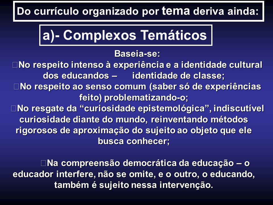 Do currículo organizado por tema deriva ainda: a)- Complexos Temáticos Baseia-se: No respeito intenso à experiência e a identidade cultural dos educan