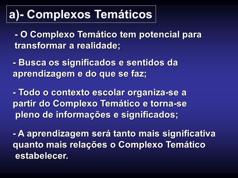 a)- Complexos Temáticos - O Complexo Temático tem potencial para transformar a realidade; - Busca os significados e sentidos da aprendizagem e do que