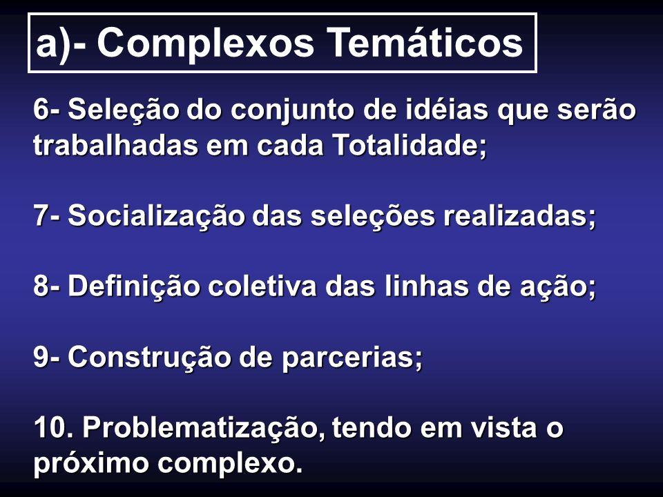 a)- Complexos Temáticos 6- Seleção do conjunto de idéias que serão trabalhadas em cada Totalidade; 7- Socialização das seleções realizadas; 8- Definiç