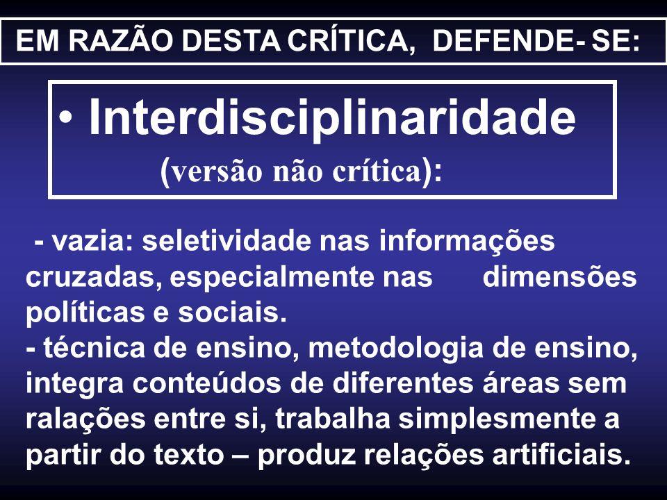 EM RAZÃO DESTA CRÍTICA, DEFENDE- SE: Interdisciplinaridade (versão não crítica): - vazia: seletividade nas informações cruzadas, especialmente nas dim