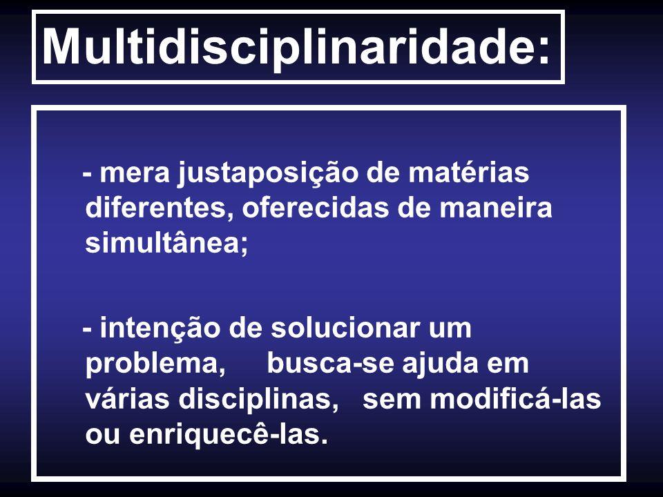 Multidisciplinaridade: - mera justaposição de matérias diferentes, oferecidas de maneira simultânea; - intenção de solucionar um problema, busca-se aj