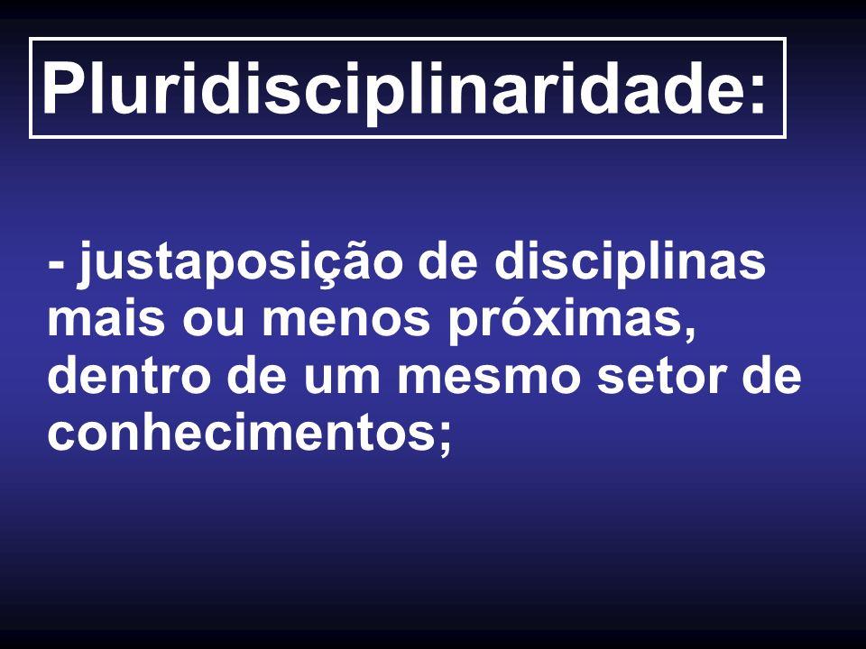 Pluridisciplinaridade: - justaposição de disciplinas mais ou menos próximas, dentro de um mesmo setor de conhecimentos;
