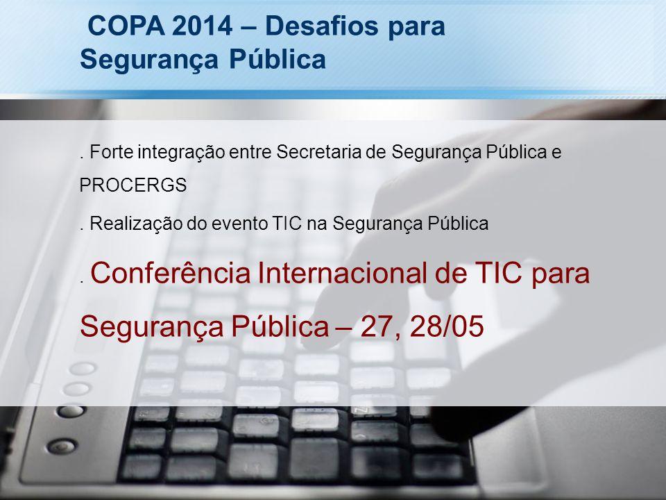 COPA 2014 – Desafios para Segurança Pública. Forte integração entre Secretaria de Segurança Pública e PROCERGS. Realização do evento TIC na Segurança