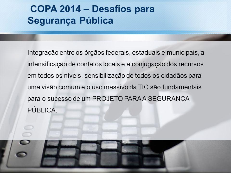 COPA 2014 – Desafios para Segurança Pública Integração entre os órgãos federais, estaduais e municipais, a intensificação de contatos locais e a conju