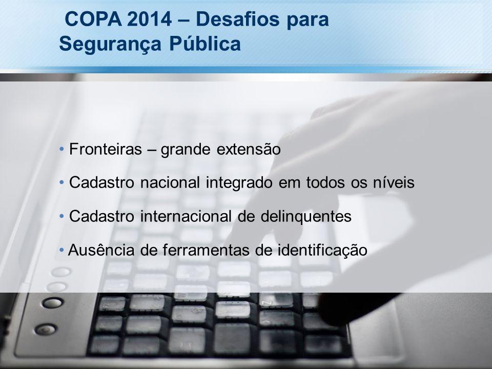 COPA 2014 – Desafios para Segurança Pública Fronteiras – grande extensão Cadastro nacional integrado em todos os níveis Cadastro internacional de deli