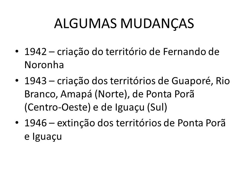 ALGUMAS MUDANÇAS 1942 – criação do território de Fernando de Noronha 1943 – criação dos territórios de Guaporé, Rio Branco, Amapá (Norte), de Ponta Po