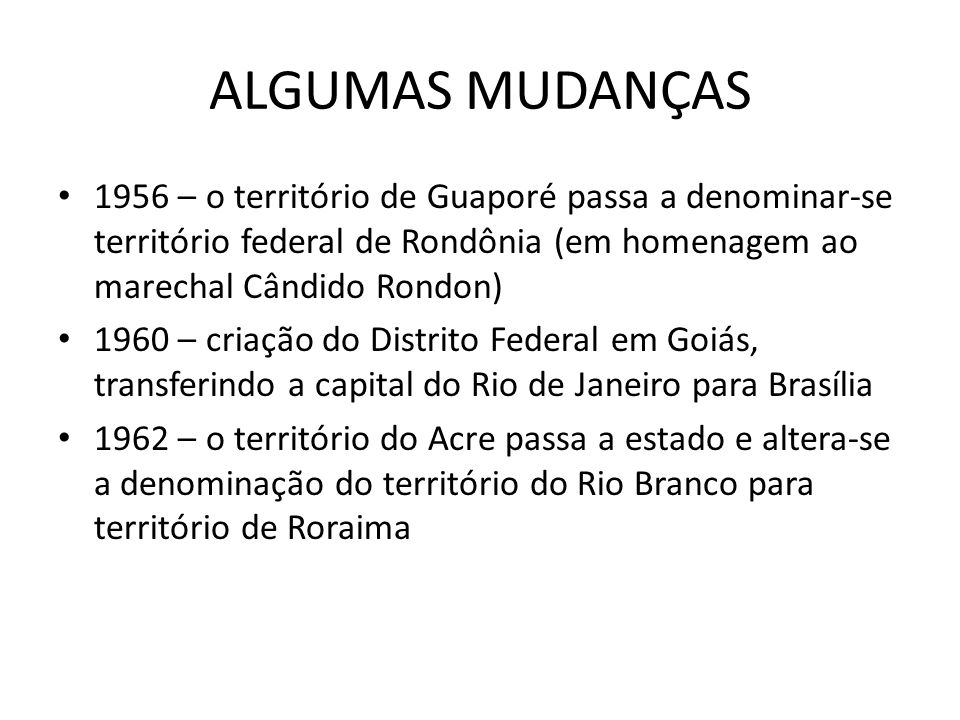 ALGUMAS MUDANÇAS 1956 – o território de Guaporé passa a denominar-se território federal de Rondônia (em homenagem ao marechal Cândido Rondon) 1960 – c