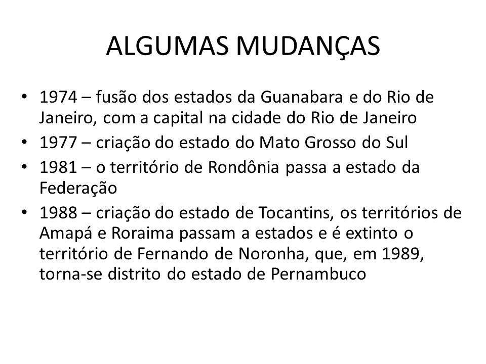 ALGUMAS MUDANÇAS 1974 – fusão dos estados da Guanabara e do Rio de Janeiro, com a capital na cidade do Rio de Janeiro 1977 – criação do estado do Mato