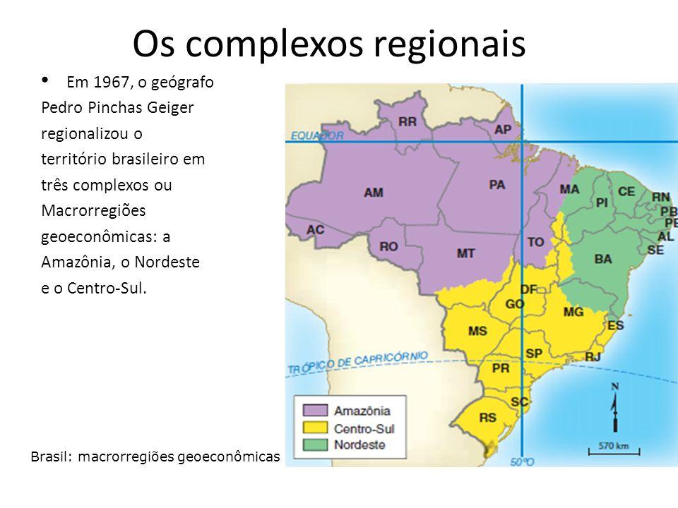 Os complexos regionais Em 1967, o geógrafo Pedro Pinchas Geiger regionalizou o território brasileiro em três complexos ou Macrorregiões geoeconômicas: