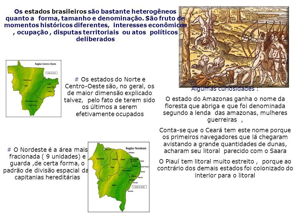 Os estados brasileiros são bastante heterogêneos quanto a forma, tamanho e denominação. São fruto de momentos históricos diferentes, interesses econôm