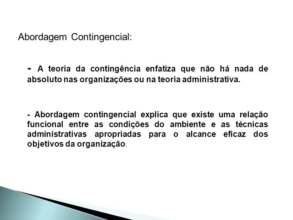 Abordagem Contingencial: - A teoria da contingência enfatiza que não há nada de absoluto nas organizações ou na teoria administrativa. - Abordagem con