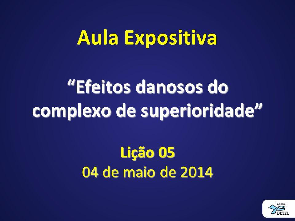 Aula Expositiva Efeitos danosos do complexo de superioridade Lição 05 04 de maio de 2014