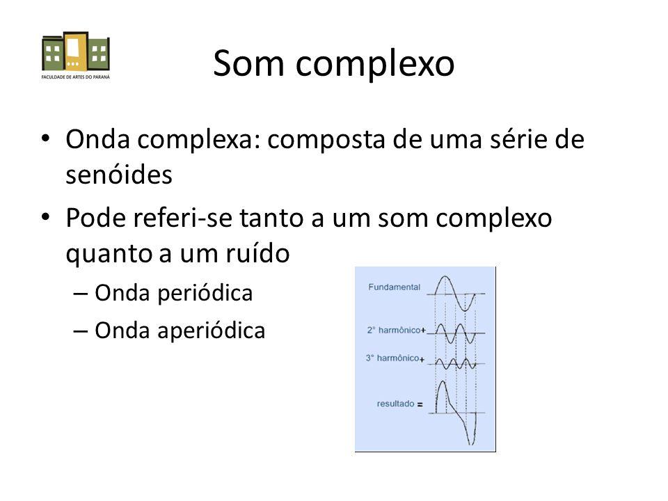 Som complexo Onda complexa: composta de uma série de senóides Pode referi-se tanto a um som complexo quanto a um ruído – Onda periódica – Onda aperiódica