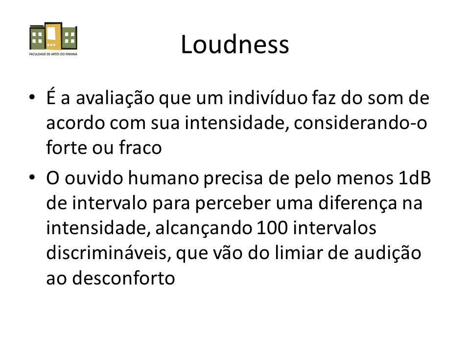 Loudness É a avaliação que um indivíduo faz do som de acordo com sua intensidade, considerando-o forte ou fraco O ouvido humano precisa de pelo menos 1dB de intervalo para perceber uma diferença na intensidade, alcançando 100 intervalos discrimináveis, que vão do limiar de audição ao desconforto