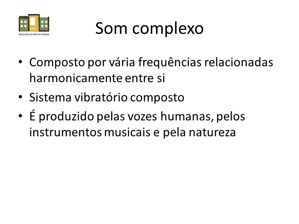 Som complexo Composto por vária frequências relacionadas harmonicamente entre si Sistema vibratório composto É produzido pelas vozes humanas, pelos in