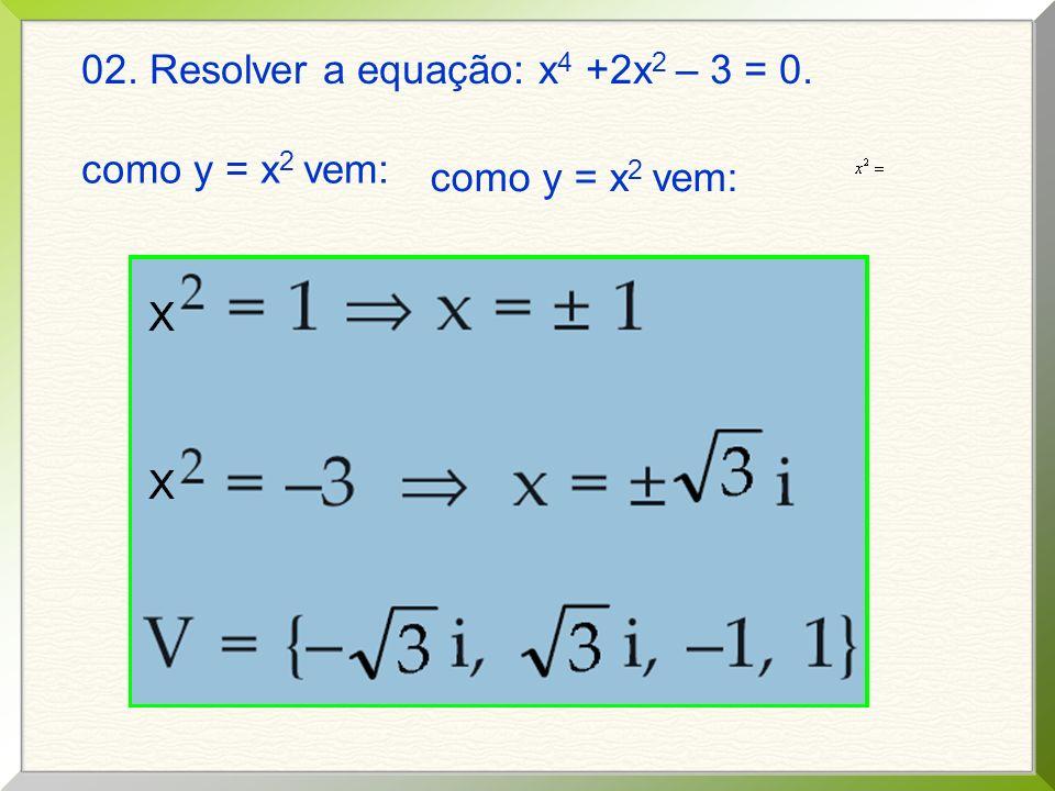 02. Resolver a equação: x 4 +2x 2 – 3 = 0. fazendo y = x 2 e lembrando que a=1, b=2 e c = – 3 y = 1 e y = – 3