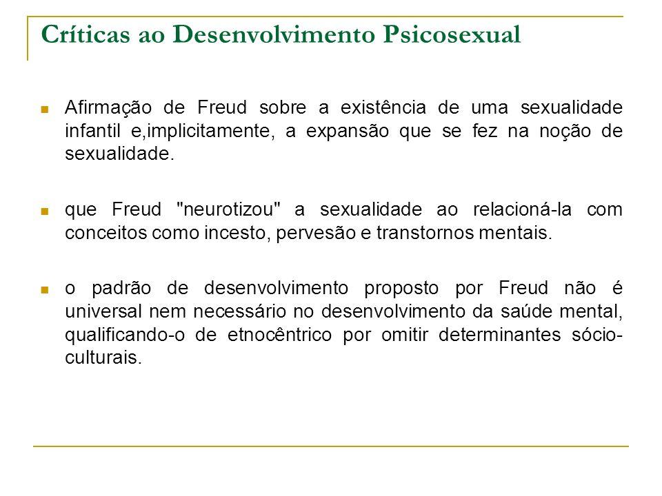 Críticas ao Desenvolvimento Psicosexual Afirmação de Freud sobre a existência de uma sexualidade infantil e,implicitamente, a expansão que se fez na n